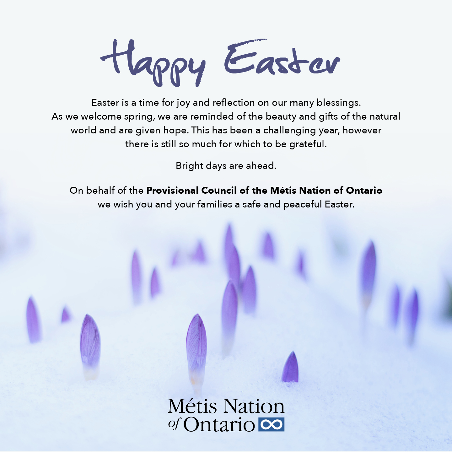 Happy Easter Easter is a time for joy and reflection on our many blessings.  As we welcome spring, we are reminded of the beauty and gifts of the natural world and are given hope. This has been a challenging year, however there is still so much for which to be grateful.  Bright days are ahead.  On behalf of the Provisional Council of the Métis Nation of Ontario we wish you and your families a safe and peaceful Easter